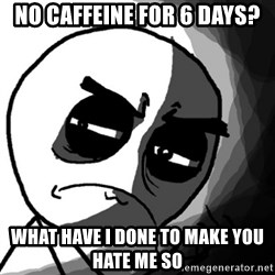 You, what have you done? (Draw) - no caffeine for 6 days? what have i done to make you hate me so