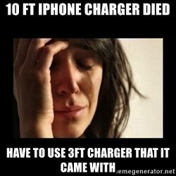 todays problem crying woman - 10 ft iPhone charger died Have to use 3ft charger that it came with