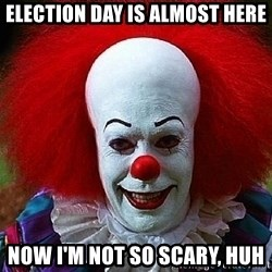Pennywise the Clown - Election day is almost here now i'm not so scary, huh