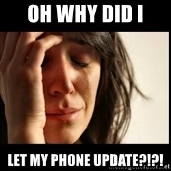 First World Problems - oh why did i  let my phone update?!?!
