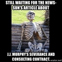 Still Waiting - Still waiting for the News-Sun's article about J.J. Murphy's severance and consulting contract.