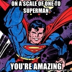 Badass Superman - ON A SCALE OF ONE TO SUPERMAN YOU'RE AMAZING