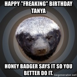 "Fearless Honeybadger - Happy ""freaking"" birthday Tanya Honey badger says it so you better do it."