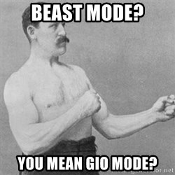 overly manly man - BEast Mode? You mean Gio mode?