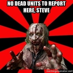 Zombie - NO DEAD UNITS TO REPORT HERE, STEVE