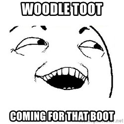 Yeah sure - Woodle toot Coming for that boot