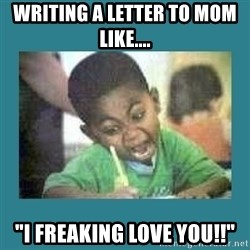 """I love coloring kid - Writing a letter to mom like.... """"I FREAKING LOVE YOU!!"""""""