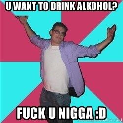 Douchebag Roommate - u want to drink alkohol? fuck u nigga :D