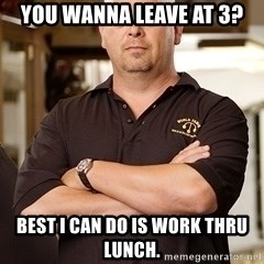 Rick Harrison - You wanna leave at 3? Best I can do is work thru lunch.