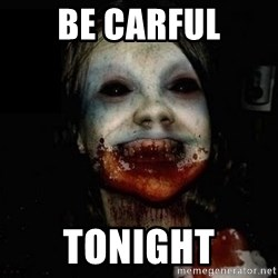 scary meme - Be Carful Tonight
