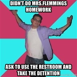 Douchebag Roommate - Didn't do Mrs.Flemmings Homework Ask to use the restroom and take the detention