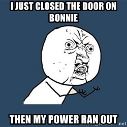 Y U no listen? - i just closed the door on bonnie then my power ran out