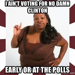 Sassy Black Woman - i ain't voting for no damn clinton early or at the polls