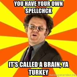 Dr. Steve Brule - You have your own Spellchck It's called a brain, ya turkey