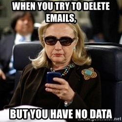 Hillary Text - when you try to delete emails,  but you have no data