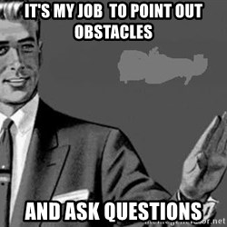 Correction Man  - It's my job  to point out obstacles  and ask questions