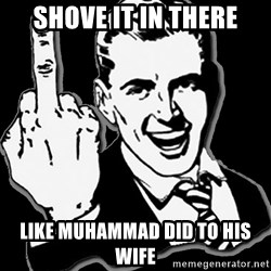 fuck you guy - Shove it in there Like muhammad did to his wife