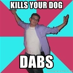 Douchebag Roommate - Kills your dog DABS