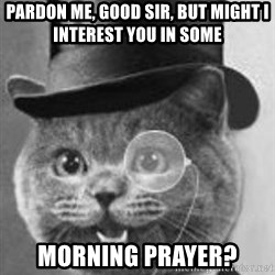 Monocle Cat - Pardon me, good sir, but might i interest you in some  morning prayer?