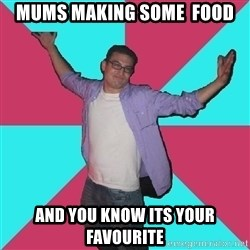 Douchebag Roommate - mums making some  food and you know its your favourite