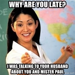 Terrible  Teacher - WHY ARE YOU LATE? I WAS TALKING TO YUOR HUSBAND ABOUT YOU AND MISTER PAUL
