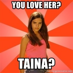 Jealous Girl - you love her? taina?