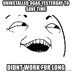 Yeah sure - Uninstalled 9gag yesterday to save time Didnt work for long