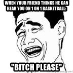 "Yao Ming Meme - When your Friend thinks he can bear you on 1 on 1 Basketball: ""BITCH PLEASE"""