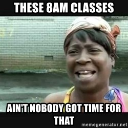 Sweet brown - These 8am classes Ain't nobody got time for that