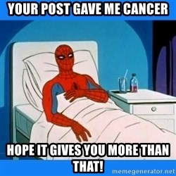 spiderman sick - Your post gave me cancer Hope it gives you more than that!