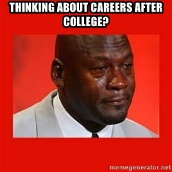 crying michael jordan - Thinking about careers after college?