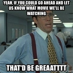 Yeah that'd be great... - Yeah, if you could go ahead and let us know what movie we'll be watching that'd be greaatttt