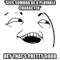 Yeah sure - *Sees sombra as a playable character* Hey that's pretty good