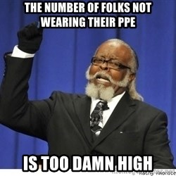 Too high - The number of folks not wearing their ppe Is too damn high