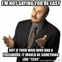 """Dr. Phil - I'm not saying you're easy but if your woo-woo had a password, it would be something like """"1234"""""""