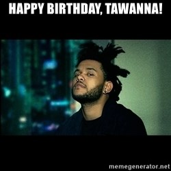 The Weeknd saw what you did there! - Happy Birthday, Tawanna!