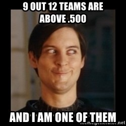Tobey_Maguire - 9 out 12 teams are above .500 and i am one of them