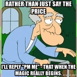 """Herbert from family guy - rather than just say the price i'll reply """"PM me"""" - that when the magic really begins."""