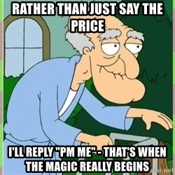 """Herbert from family guy - rather than just say the price I'll reply """"PM Me"""" - that's when the magic really begins"""