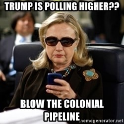 Hillary Text - Trump is polling higher?? blow the colonial pipeline