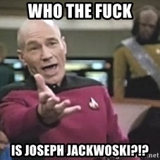 Captain Picard - who the fuck is joseph jackwoski?!?