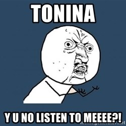 Y U no listen? - Tonina Y u no listen to meeee?!