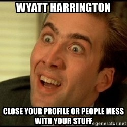You Don't Say Nicholas Cage - Wyatt Harrington Close your profile or People mess with your stuff