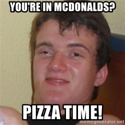 Stoner Stanley - you're in mcdonalds? pizza time!