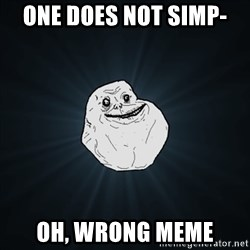 Forever Alone Date Myself Fail Life - one does not simp-  oh, wrong meme