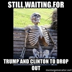 Still Waiting - still waiting for  trump and clinton to drop out