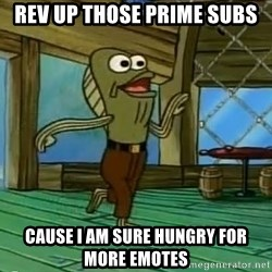 Rev Up Those Fryers - Rev up those prime subs Cause I am sure hungry for more emotes