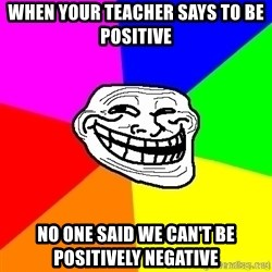 troll face1 - when your teacher says to be positive no one said we can't be positively negative