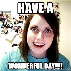 Creepy Girlfriend Meme - HAVE A WONDERFUL DAY!!!!