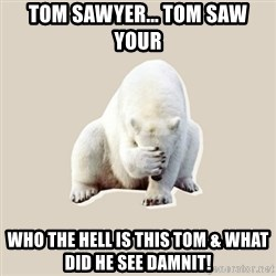 Bad RPer Polar Bear - tom sawyer... tom saw your who the hell is this tom & what did he see damnit!